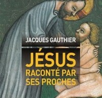Compte-rendu du livre Jésus raconté par ses proches – Jacques Gauthier